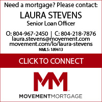 Need a loan? Please contact: LAURA STEVENS, Movement Mortgage Senior Loan Officer. Office: 804-967-2450, Cell: 804-218-7876, Fax: 804-477-1442, laura.stevens@movement.com, movement.com/lo/laura-stevens, NMLS: 189613